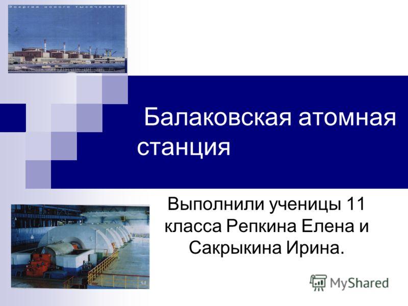 Балаковская атомная станция Выполнили ученицы 11 класса Репкина Елена и Сакрыкина Ирина.