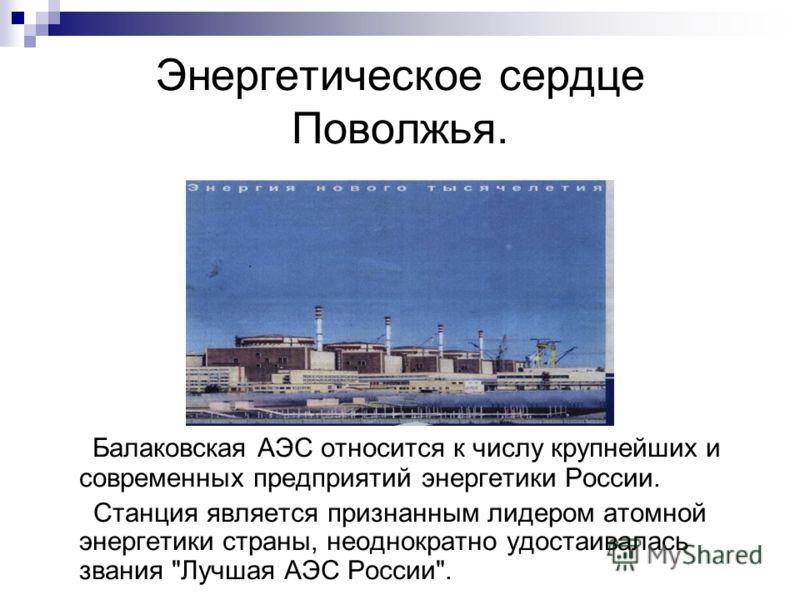 Энергетическое сердце Поволжья. Балаковская АЭС относится к числу крупнейших и современных предприятий энергетики России. Станция является признанным лидером атомной энергетики страны, неоднократно удостаивалась звания Лучшая АЭС России.