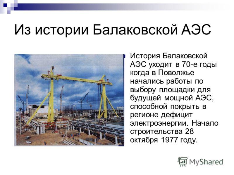 Из истории Балаковской АЭС История Балаковской АЭС уходит в 70-е годы когда в Поволжье начались работы по выбору площадки для будущей мощной АЭС, способной покрыть в регионе дефицит электроэнергии. Начало строительства 28 октября 1977 году.