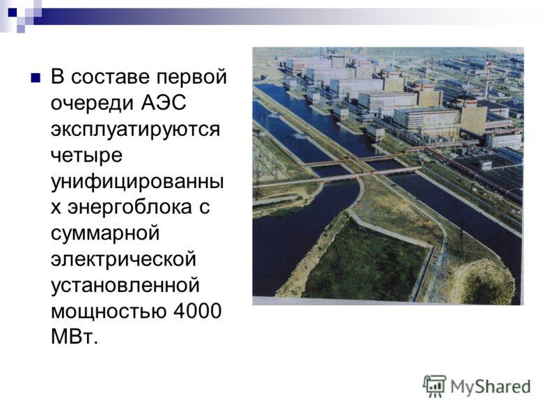 В составе первой очереди АЭС эксплуатируются четыре унифицированны х энергоблока с суммарной электрической установленной мощностью 4000 МВт.