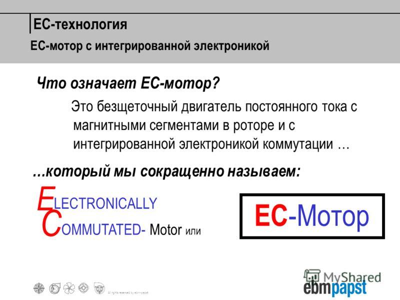 All rights reserved by ebm-papst Это безщеточный двигатель постоянного тока с магнитными сегментами в роторе и с интегрированной электроникой коммутации … E C LECTRONICALLY OMMUTATED- Motor или EC -Мотор Что означает ЕС-мотор? EC-технология …который