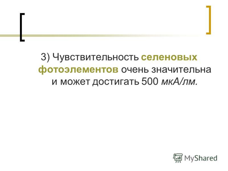 3) Чувствительность селеновых фотоэлементов очень значительна и может достигать 500 мкА/лм.