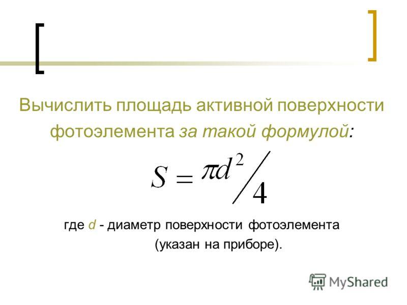 Вычислить площадь активной поверхности фотоэлемента за такой формулой: где d - диаметр поверхности фотоэлемента (указан на приборе).