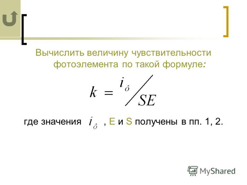 Вычислить величину чувствительности фотоэлемента по такой формуле: где значения, Е и S получены в пп. 1, 2.