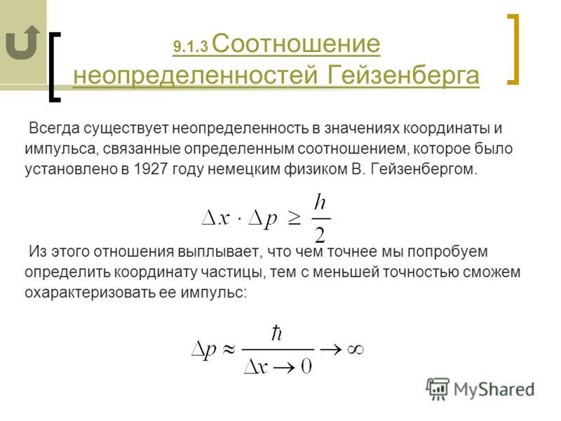9.1.3 Соотношение неопределенностей Гейзенберга Всегда существует неопределенность в значениях координаты и импульса, связанные определенным соотношением, которое было установлено в 1927 году немецким физиком В. Гейзенбергом. Из этого отношения выплы