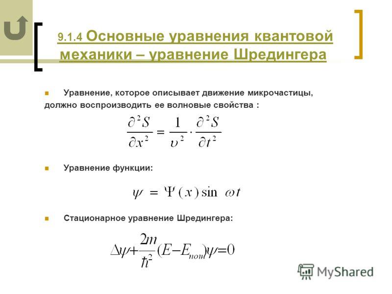9.1.4 Основные уравнения квантовой механики – уравнение Шредингера 9.1.4 Основные уравнения квантовой механики – уравнение Шредингера Уравнение, которое описывает движение микрочастицы, должно воспроизводить ее волновые свойства : Уравнение функции: