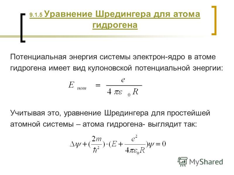 9.1.5 Уравнение Шредингера для атома гидрогена Потенциальная энергия системы электрон-ядро в атоме гидрогена имеет вид кулоновской потенциальной энергии: Учитывая это, уравнение Шредингера для простейшей атомной системы – атома гидрогена- выглядит та
