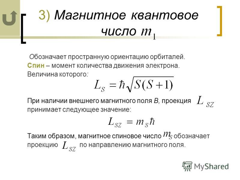3) Магнитное квантовое число Обозначает пространную ориентацию орбиталей. Спин – момент количества движения электрона. Величина которого: При наличии внешнего магнитного поля В, проекция принимает следующее значение: Таким образом, магнитное спиновое