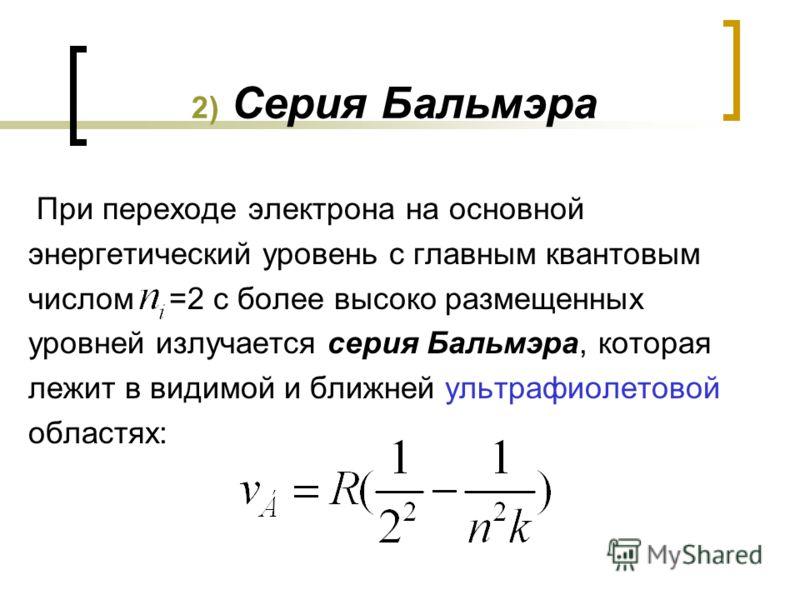 2) Серия Бальмэра При переходе электрона на основной энергетический уровень с главным квантовым числом =2 с более высоко размещенных уровней излучается серия Бальмэра, которая лежит в видимой и ближней ультрафиолетовой областях: