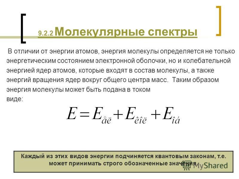 9.2.2 Молекулярные спектры В отличии от энергии атомов, энергия молекулы определяется не только энергетическим состоянием электронной оболочки, но и колебательной энергией ядер атомов, которые входят в состав молекулы, а также энергий вращения ядер в