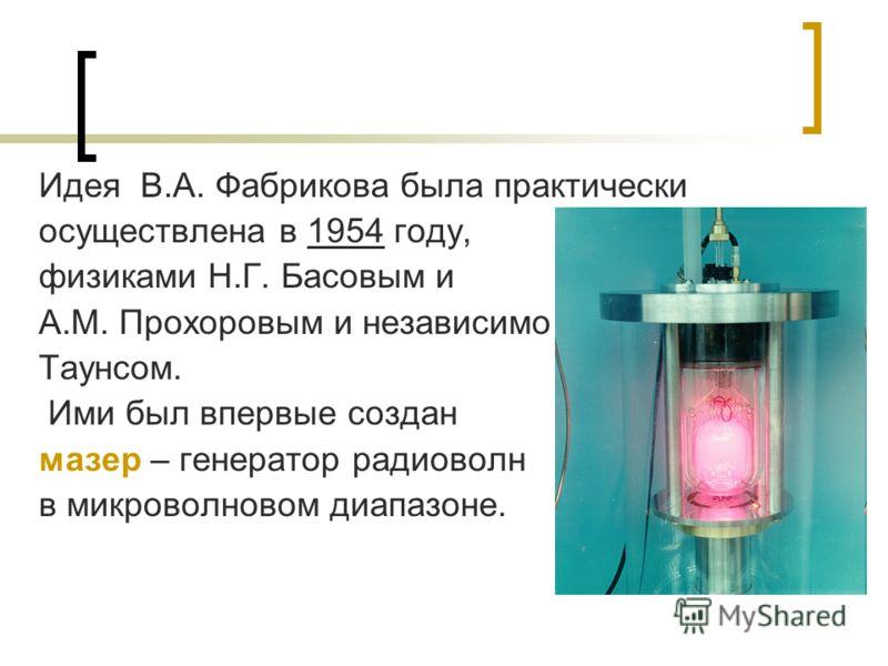 Идея В.А. Фабрикова была практически осуществлена в 1954 году, физиками Н.Г. Басовым и А.М. Прохоровым и независимо Таунсом. Ими был впервые создан мазер – генератор радиоволн в микроволновом диапазоне.