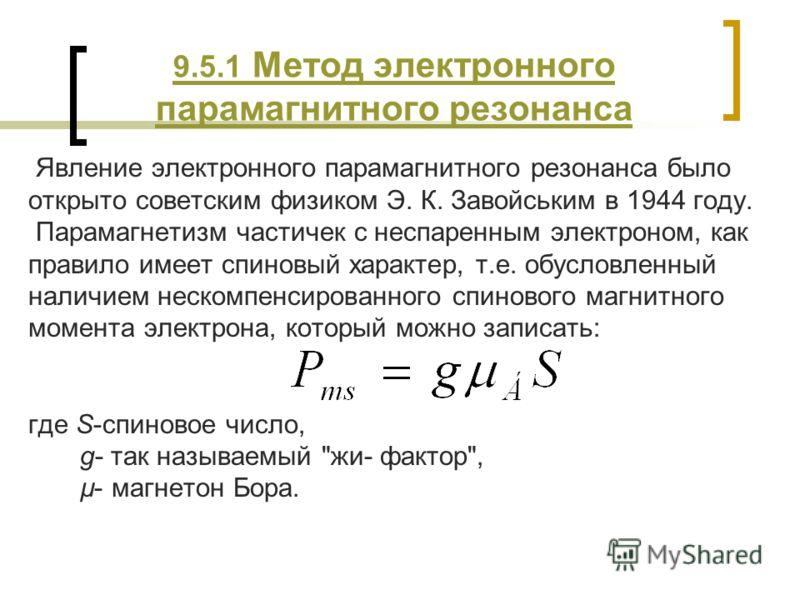 9.5.1 Метод электронного парамагнитного резонанса Явление электронного парамагнитного резонанса было открыто советским физиком Э. К. Завойським в 1944 году. Парамагнетизм частичек с неспаренным электроном, как правило имеет спиновый характер, т.е. об