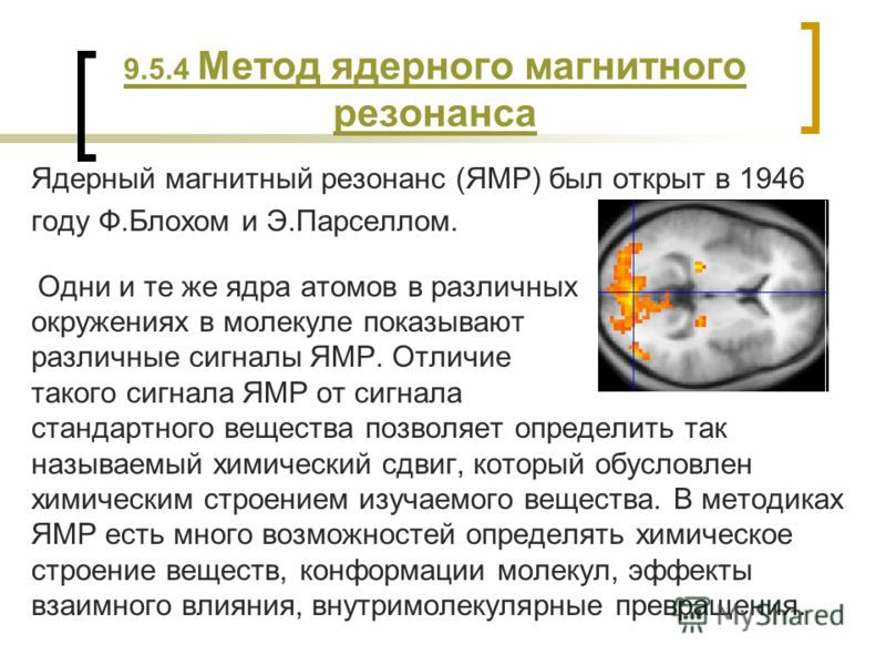 9.5.4 Метод ядерного магнитного резонанса Ядерный магнитный резонанс (ЯМР) был открыт в 1946 году Ф.Блохом и Э.Парселлом. Одни и те же ядра атомов в различных окружениях в молекуле показывают различные сигналы ЯМР. Отличие такого сигнала ЯМР от сигна