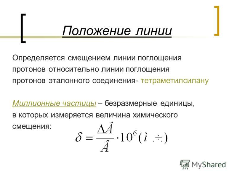 Положение линии Определяется смещением линии поглощения протонов относительно линии поглощения протонов эталонного соединения- тетраметилсилану Миллионные частицы – безразмерные единицы, в которых измеряется величина химического смещения: