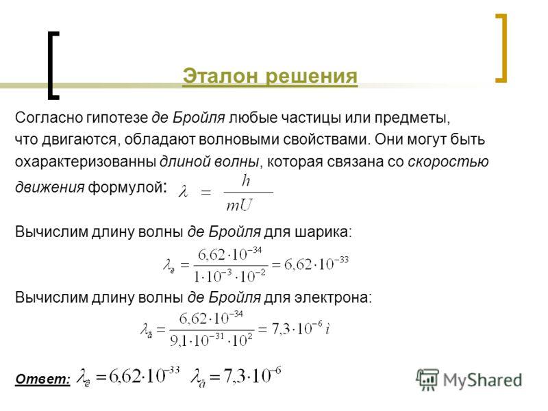 Эталон решения Согласно гипотезе де Бройля любые частицы или предметы, что двигаются, обладают волновыми свойствами. Они могут быть охарактеризованны длиной волны, которая связана со скоростью движения формулой : Вычислим длину волны де Бpойля для ша