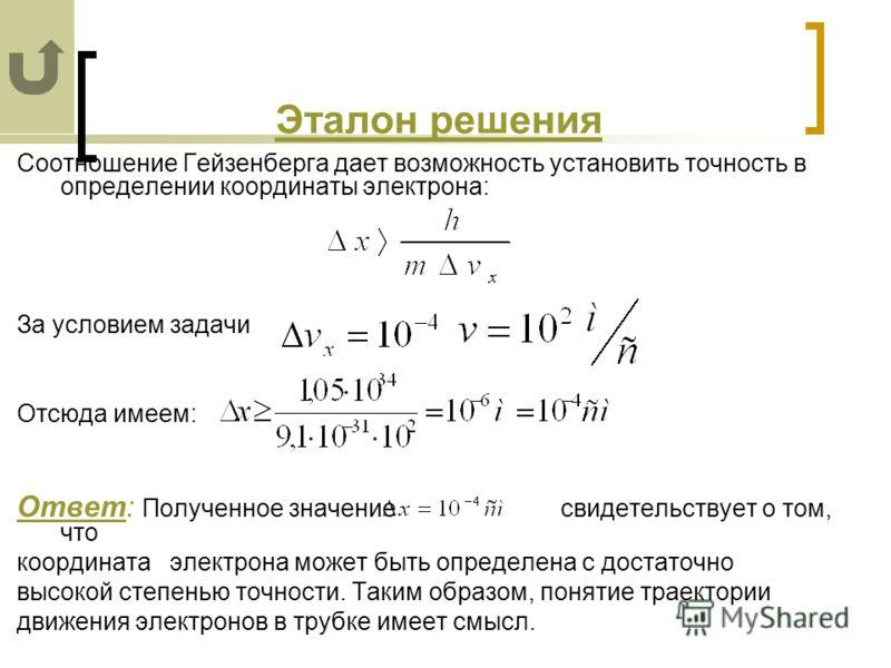 Эталон решения Соотношение Гейзенберга дает возможность установить точность в определении координаты электрона: За условием задачи Отсюда имеем: Ответ: Полученное значение свидетельствует о том, что координата электрона может быть определена с достат