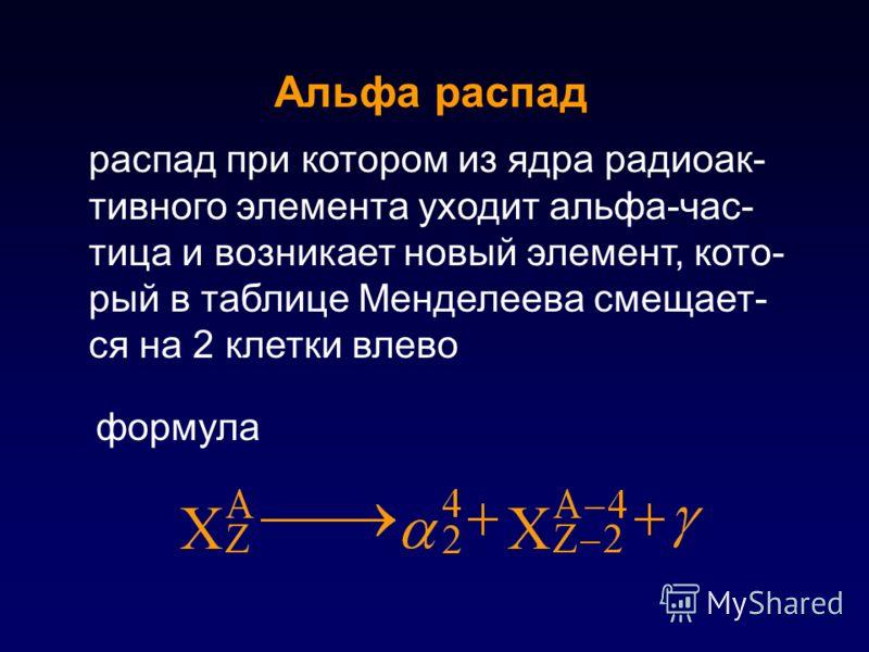 распад при котором из ядра радиоак- тивного элемента уходит альфа-час- тица и возникает новый элемент, кото- рый в таблице Менделеева смещает- ся на 2 клетки влево Альфа распад формула