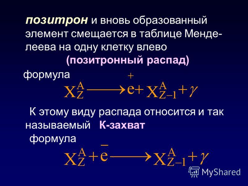 позитрон и вновь образованный элемент смещается в таблице Менде- леева на одну клетку влево (позитронный распад) формула К этому виду распада относится и так называемый К-захват формула