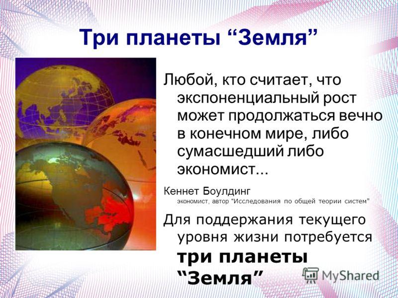 Три планеты Земля Любой, кто считает, что экспоненциальный рост может продолжаться вечно в конечном мире, либо сумасшедший либо экономист... Кеннет Боулдинг экономист, автор