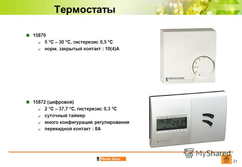 21 Термостаты 15870 5 °С – 30 °С, гистерезис 0,5 °С норм. закрытый контакт : 10(4)А 15872 (цифровой) 2 °С – 37,7 °С, гистерезис 0,3 °С суточный таймер много конфигураций регулирования перекидной контакт : 8А