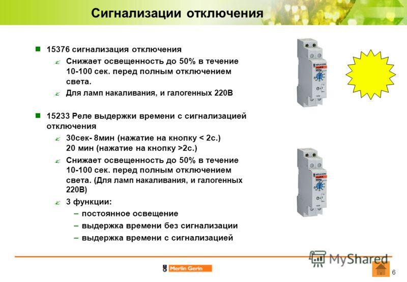 6 Сигнализации отключения 15376 сигнализация отключения Снижает освещенность до 50% в течение 10-100 сек. пеpед полным отключением света. Для ламп накаливания, и галогенных 220В 15233 Реле выдержки времени с сигнализацией отключения 30сек- 8мин (нажа