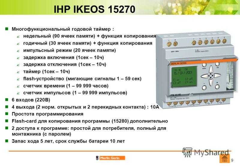 9 IHP IKEOS 15270 Многофункциональный годовой таймер : недельный (90 ячеек памяти) + функция копирования годичный (30 ячеек памяти) + функция копирования импульсный режим (20 ячеек памяти) задержка включения (1сек – 10ч) задержка отключения (1сек – 1