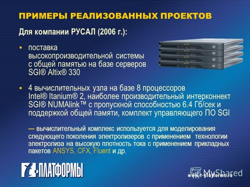 ПРИМЕРЫ РЕАЛИЗОВАННЫХ ПРОЕКТОВ Для компании РУСАЛ (2006 г.): поставка высокопроизводительной системы с общей памятью на базе серверов SGI® Altix® 330 4 вычислительных узла на базе 8 процессоров Intel® Itanium® 2, наиболее производительный интерконнек