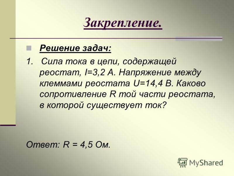 Закрепление. Решение задач: 1. Сила тока в цепи, содержащей реостат, I=3,2 А. Напряжение между клеммами реостата U=14,4 В. Каково сопротивление R той части реостата, в которой существует ток? Ответ: R = 4,5 Ом.