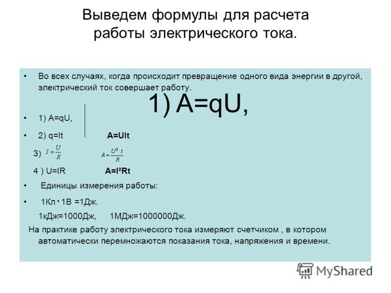 Во всех случаях, когда происходит превращение одного вида энергии в другой, электрический ток совершает работу. 1) A=qU, 2) q=It A=UIt 3) 4 ) U=IR A=I²Rt Eдиницы измерения работы: 1Кл ۰ 1В =1Дж. 1кДж=1000Дж, 1МДж=1000000Дж. На практике работу электри