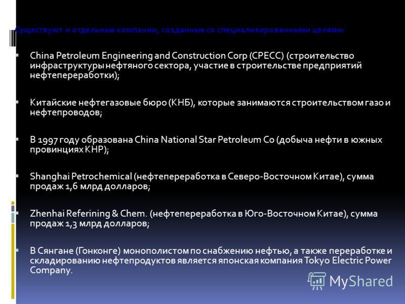 Существуют и отдельные компании, созданные со специализированными целями: China Petroleum Engineering and Construction Corp (CPECC) (строительство инфраструктуры нефтяного сектора, участие в строительстве предприятий нефтепереработки); Китайские нефт
