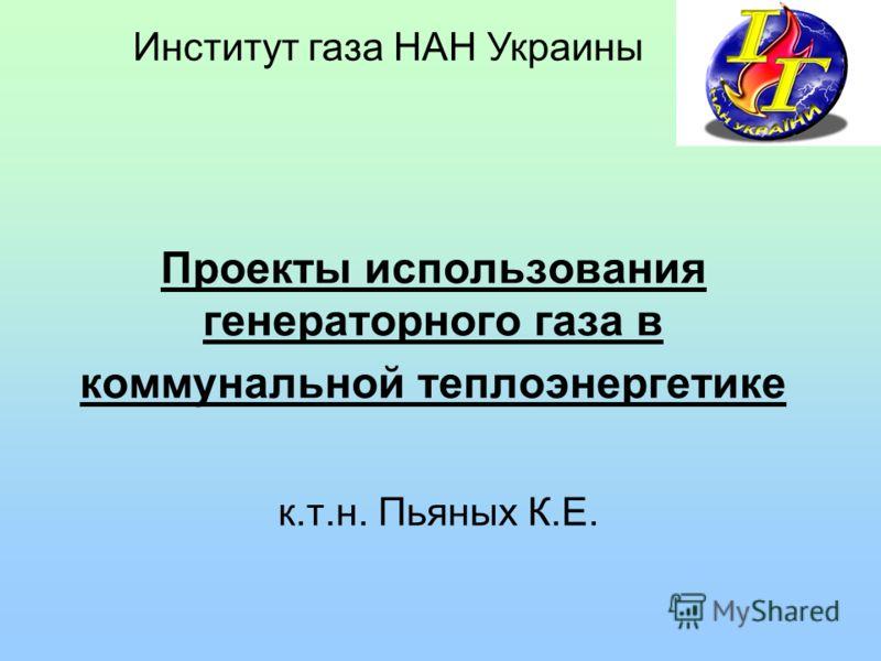Проекты использования генераторного газа в коммунальной теплоэнергетике к.т.н. Пьяных К.Е. Институт газа НАН Украины