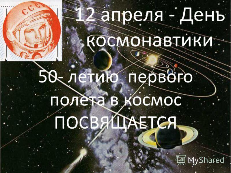 50- летию первого полета в космос ПОСВЯЩАЕТСЯ 12 апреля - День космонавтики