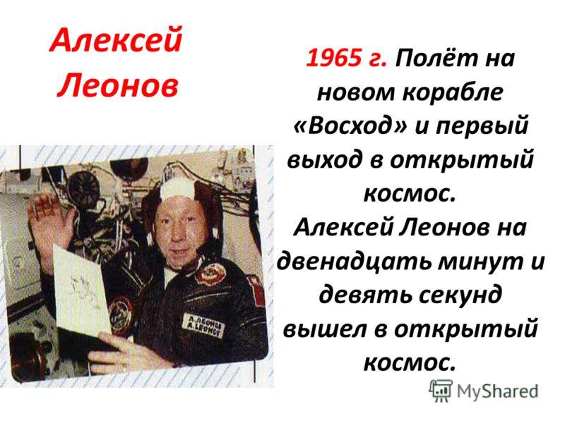 1965 г. Полёт на новом корабле «Восход» и первый выход в открытый космос. Алексей Леонов на двенадцать минут и девять секунд вышел в открытый космос. Алексей Леонов