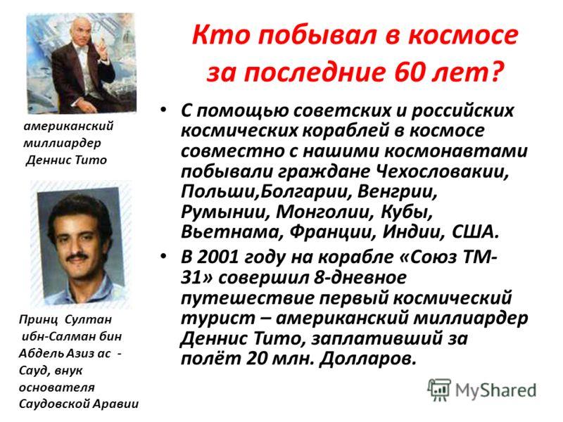 Кто побывал в космосе за последние 60 лет? С помощью советских и российских космических кораблей в космосе совместно с нашими космонавтами побывали граждане Чехословакии, Польши,Болгарии, Венгрии, Румынии, Монголии, Кубы, Вьетнама, Франции, Индии, СШ