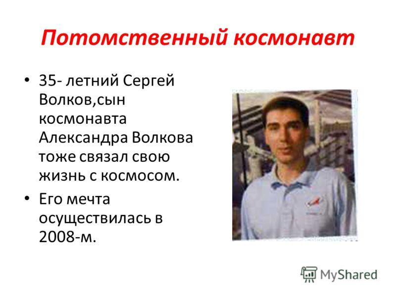 Потомственный космонавт 35- летний Сергей Волков,сын космонавта Александра Волкова тоже связал свою жизнь с космосом. Его мечта осуществилась в 2008-м.
