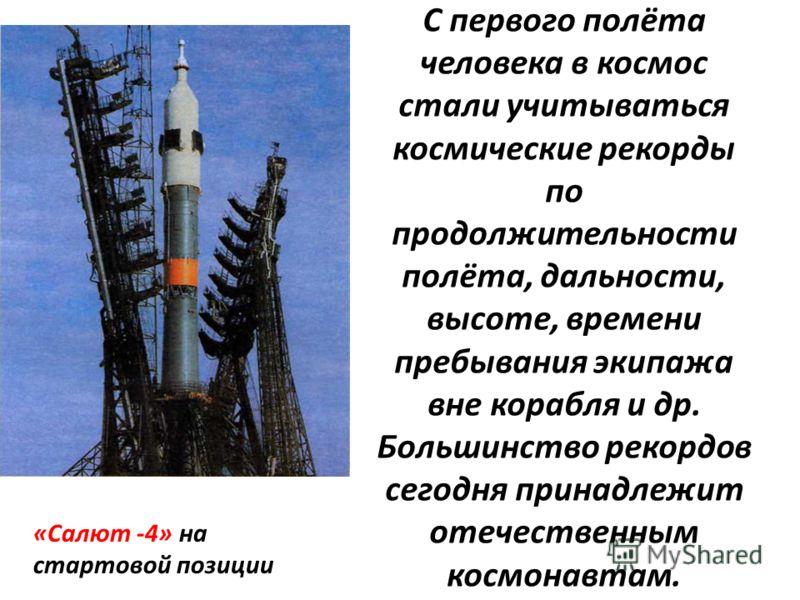 С первого полёта человека в космос стали учитываться космические рекорды по продолжительности полёта, дальности, высоте, времени пребывания экипажа вне корабля и др. Большинство рекордов сегодня принадлежит отечественным космонавтам. «Салют -4» на ст