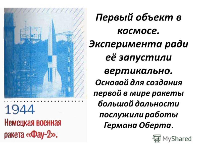 Первый объект в космосе. Эксперимента ради её запустили вертикально. Основой для создания первой в мире ракеты большой дальности послужили работы Германа Оберта.