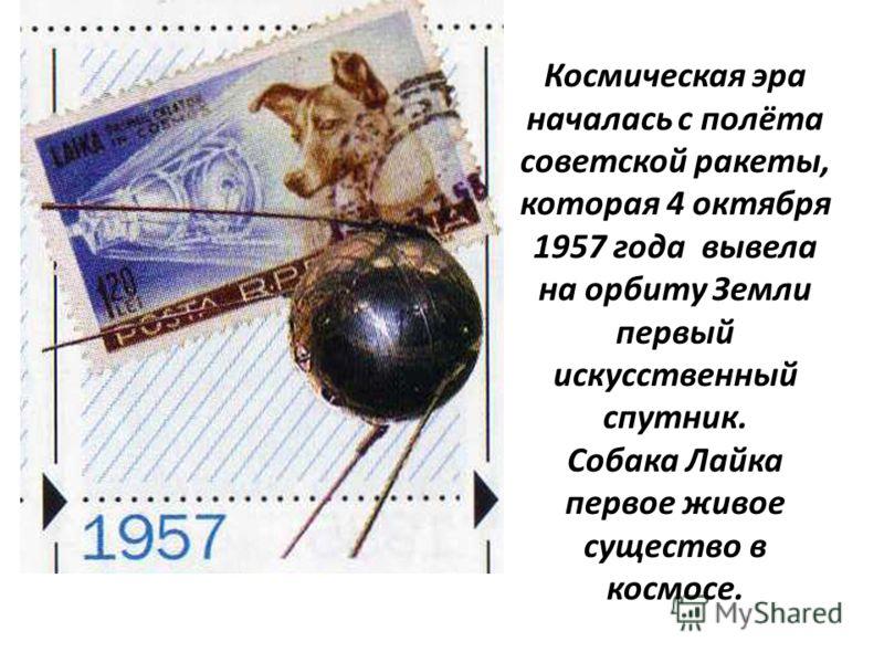 Космическая эра началась с полёта советской ракеты, которая 4 октября 1957 года вывела на орбиту Земли первый искусственный спутник. Собака Лайка первое живое существо в космосе.