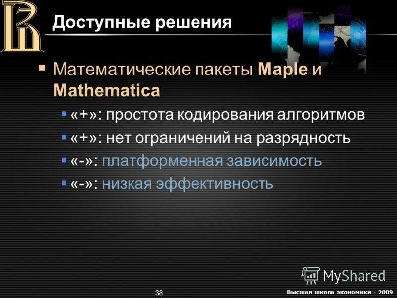 Высшая школа экономики - 2009 38 Доступные решения Математические пакеты Maple и Mathematica «+»: простота кодирования алгоритмов «+»: нет ограничений на разрядность «-»: платформенная зависимость «-»: низкая эффективность