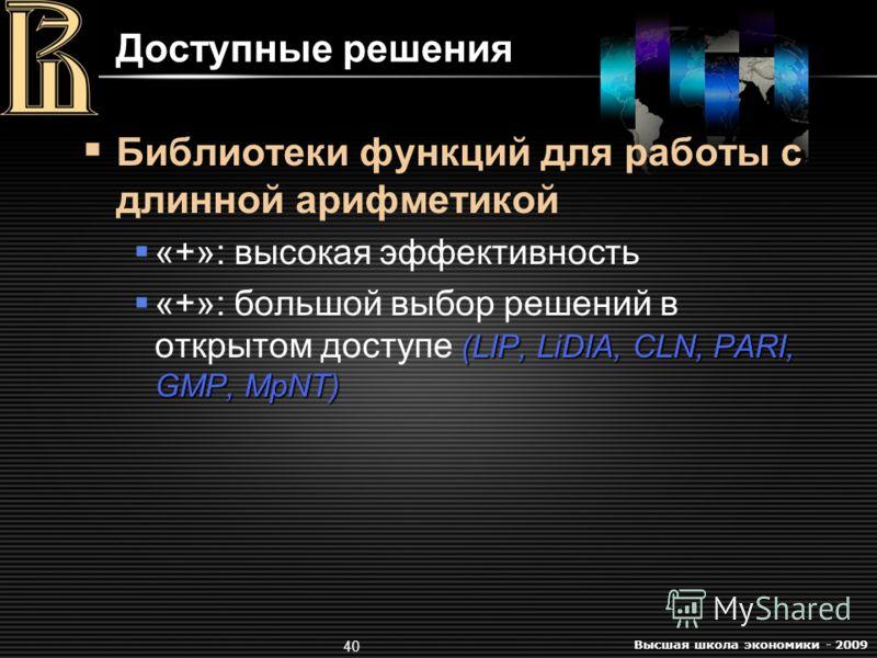 Высшая школа экономики - 2009 40 Доступные решения Библиотеки функций для работы с длинной арифметикой «+»: высокая эффективность (LIP, LiDIA, CLN, PARI, GMP, MpNT) «+»: большой выбор решений в открытом доступе (LIP, LiDIA, CLN, PARI, GMP, MpNT)