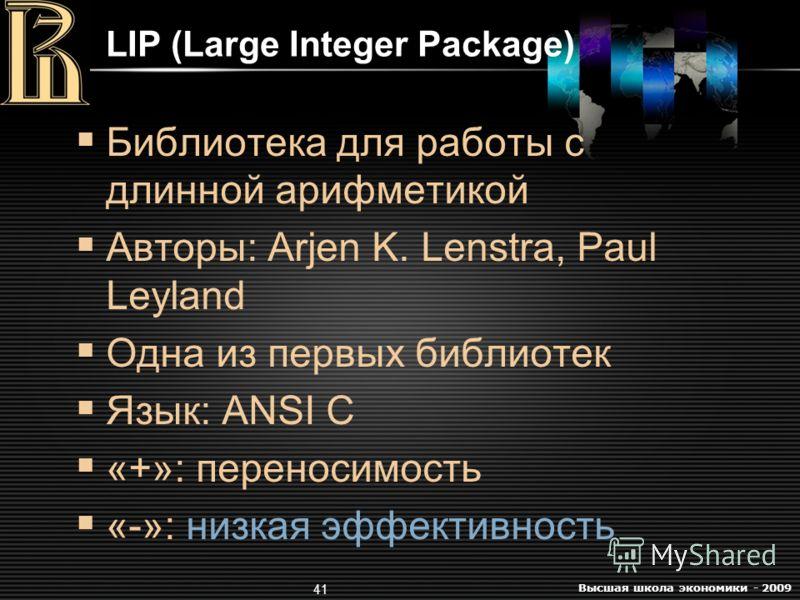Высшая школа экономики - 2009 41 LIP (Large Integer Package) Библиотека для работы с длинной арифметикой Авторы: Arjen K. Lenstra, Paul Leyland Одна из первых библиотек Язык: ANSI C «+»: переносимость «-»: низкая эффективность