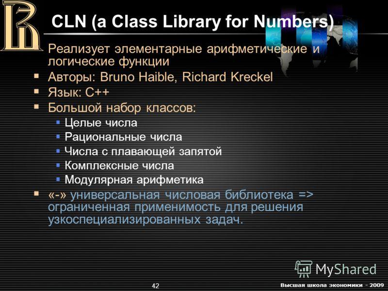 Высшая школа экономики - 2009 42 CLN (a Class Library for Numbers) Реализует элементарные арифметические и логические функции Авторы: Bruno Haible, Richard Kreckel Язык: C++ Большой набор классов: Целые числа Рациональные числа Числа с плавающей запя