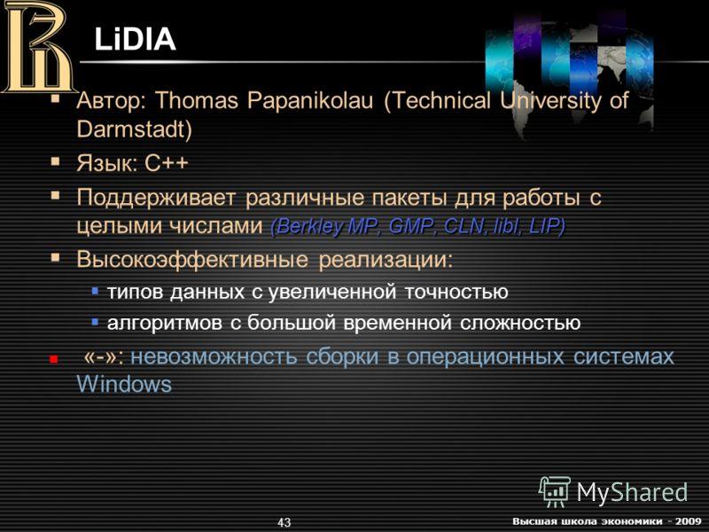 Высшая школа экономики - 2009 43 LiDIA Автор: Thomas Papanikolau (Technical University of Darmstadt) Язык: C++ (Berkley MP, GMP, CLN, libl, LIP) Поддерживает различные пакеты для работы с целыми числами (Berkley MP, GMP, CLN, libl, LIP) Высокоэффекти