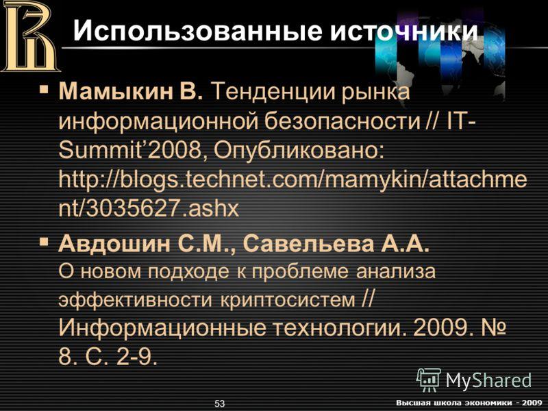 Высшая школа экономики - 2009 53 Использованные источники Мамыкин В. Тенденции рынка информационной безопасности // IT- Summit2008, Опубликовано: http://blogs.technet.com/mamykin/attachme nt/3035627.ashx Авдошин С.М., Савельева А.А. О новом подходе к