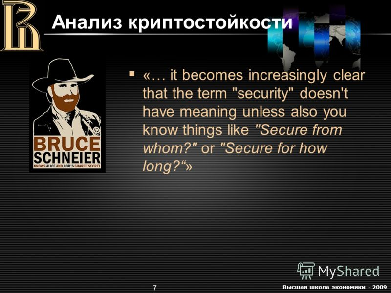 Высшая школа экономики - 2009 7 Анализ криптостойкости «… it becomes increasingly clear that the term security doesn't have meaning unless also you know things like Secure from whom? or Secure for how long?»