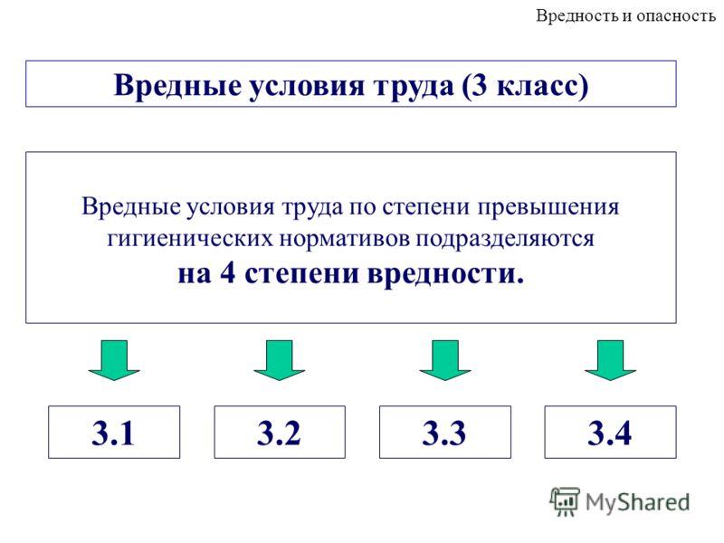 Вредные условия труда (3 класс) Вредность и опасность Вредные условия труда по степени превышения гигиенических нормативов подразделяются на 4 степени вредности. 3.23.33.43.1