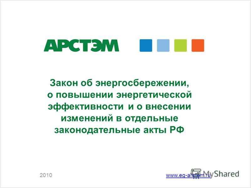 2010www.eg-arstem.ru Закон об энергосбережении, о повышении энергетической эффективности и о внесении изменений в отдельные законодательные акты РФ