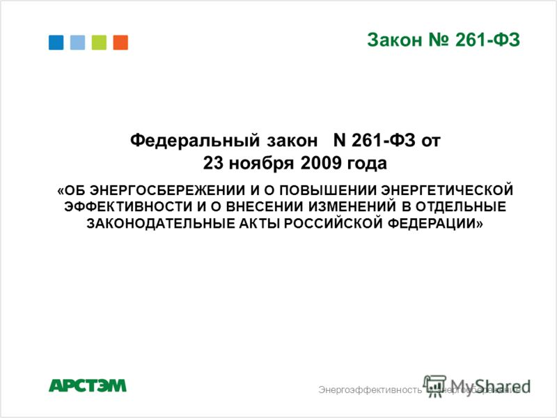 Энергоэффективность и энергосбережение Закон 261-ФЗ Федеральный закон N 261-ФЗ от 23 ноября 2009 года «ОБ ЭНЕРГОСБЕРЕЖЕНИИ И О ПОВЫШЕНИИ ЭНЕРГЕТИЧЕСКОЙ ЭФФЕКТИВНОСТИ И О ВНЕСЕНИИ ИЗМЕНЕНИЙ В ОТДЕЛЬНЫЕ ЗАКОНОДАТЕЛЬНЫЕ АКТЫ РОССИЙСКОЙ ФЕДЕРАЦИИ»