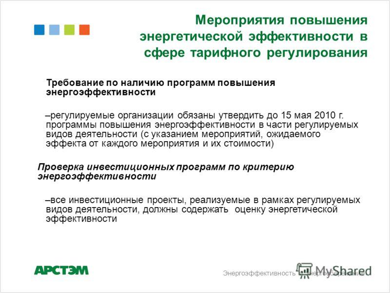 Энергоэффективность и энергосбережение Мероприятия повышения энергетической эффективности в сфере тарифного регулирования Требование по наличию программ повышения энергоэффективности –регулируемые организации обязаны утвердить до 15 мая 2010 г. прогр