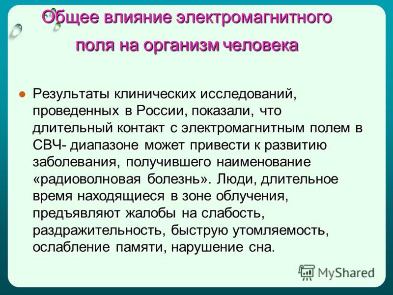 Общее влияние электромагнитного поля на организм человека Результаты клинических исследований, проведенных в России, показали, что длительный контакт с электромагнитным полем в СВЧ- диапазоне может привести к развитию заболевания, получившего наимено